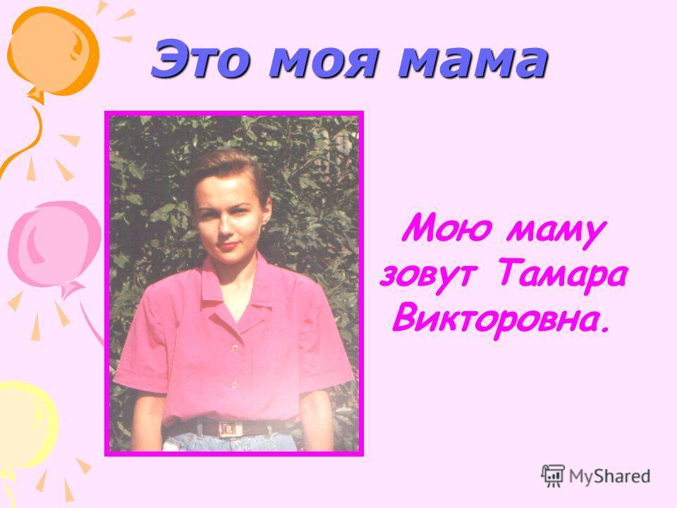 Это моя мама Мою маму зовут Тамара Викторовна.