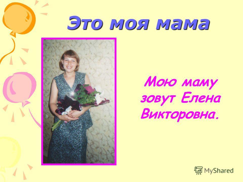 Это моя мама Мою маму зовут Елена Викторовна.