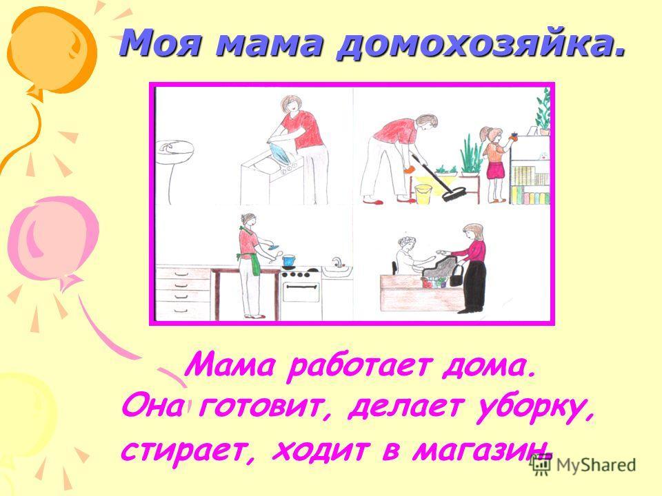 Моя мама домохозяйка. Мама работает дома. Она готовит, делает уборку, стирает, ходит в магазин.