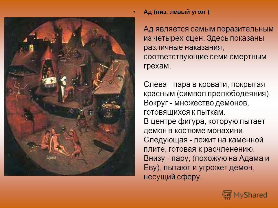 Ад (низ, левый угол ) Ад является самым поразительным из четырех сцен. Здесь показаны различные наказания, соответствующие семи смертным грехам. Cлевa - пара в кровати, покрытая красным (символ прелюбодеяния). Вокруг - множество демонов, готовящихся