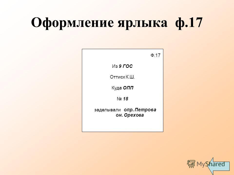 Оформление ярлыка ф.17 Ф.17 Из 9 ГОС Оттиск К.Ш. Куда ОПП 18 заделывали опр. Петрова он. Орехова