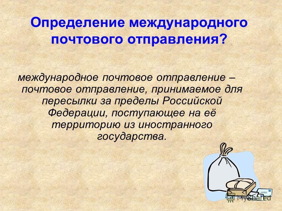 Определение международного почтового отправления? международное почтовое отправление – почтовое отправление, принимаемое для пересылки за пределы Российской Федерации, поступающее на её территорию из иностранного государства.