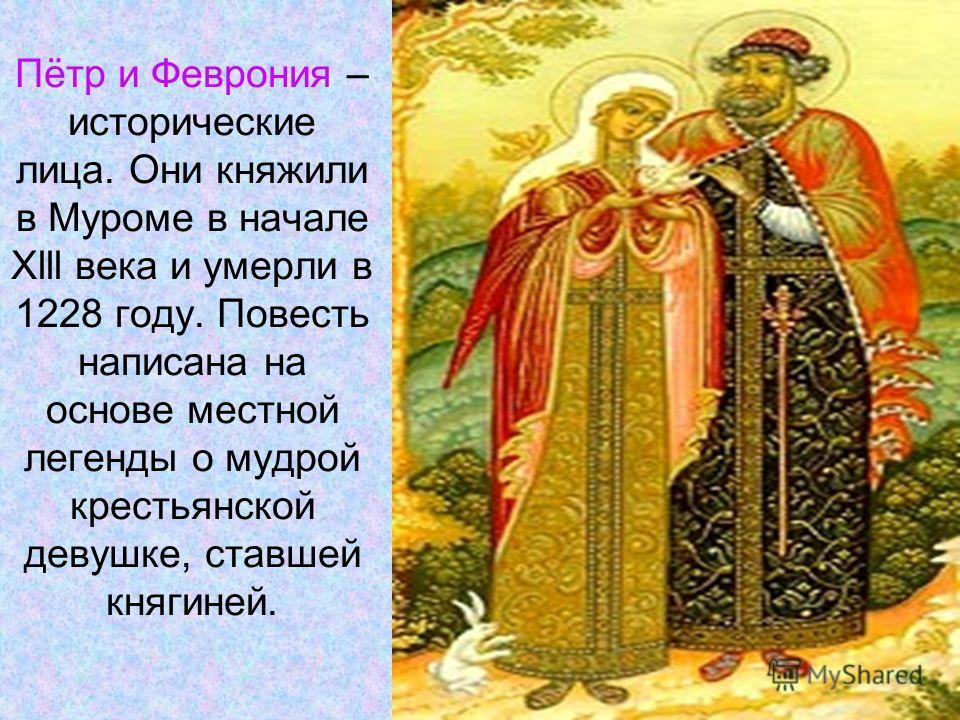 Пётр и Феврония – исторические лица. Они княжили в Муроме в начале Xlll века и умерли в 1228 году. Повесть написана на основе местной легенды о мудрой крестьянской девушке, ставшей княгиней.