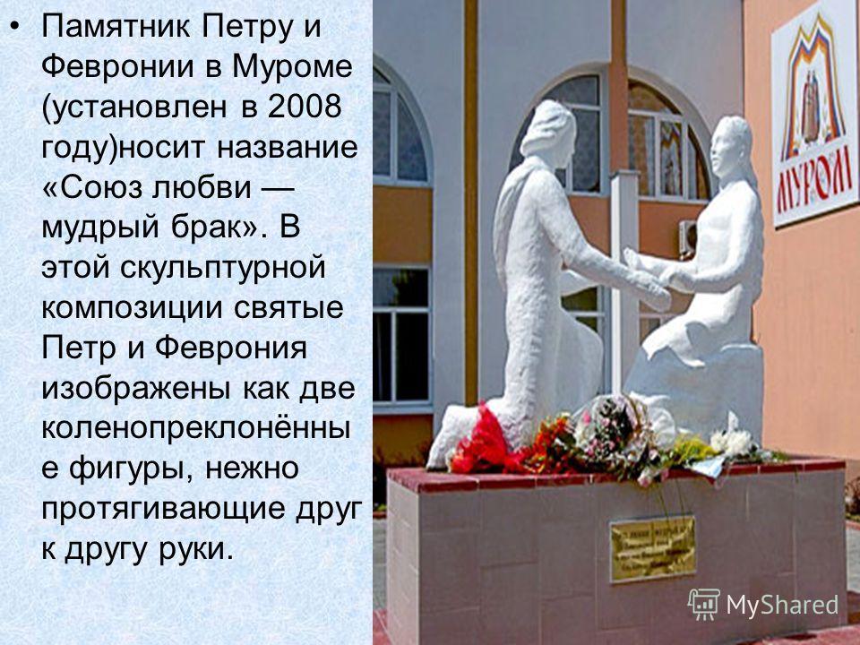Памятник Петру и Февронии в Муроме (установлен в 2008 году)носит название «Союз любви мудрый брак». В этой скульптурной композиции святые Петр и Феврония изображены как две коленопреклонённы е фигуры, нежно протягивающие друг к другу руки.