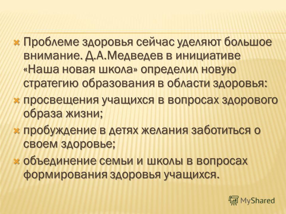 Проблеме здоровья сейчас уделяют большое внимание. Д.А.Медведев в инициативе «Наша новая школа» определил новую стратегию образования в области здоровья: Проблеме здоровья сейчас уделяют большое внимание. Д.А.Медведев в инициативе «Наша новая школа»