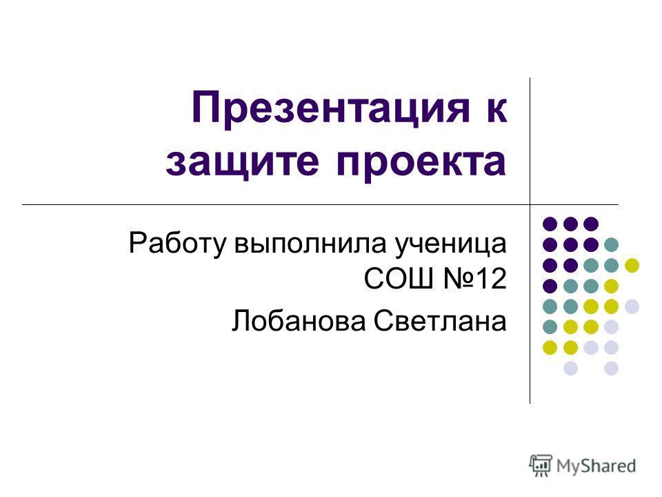 Презентация к защите проекта Работу выполнила ученица СОШ 12 Лобанова Светлана