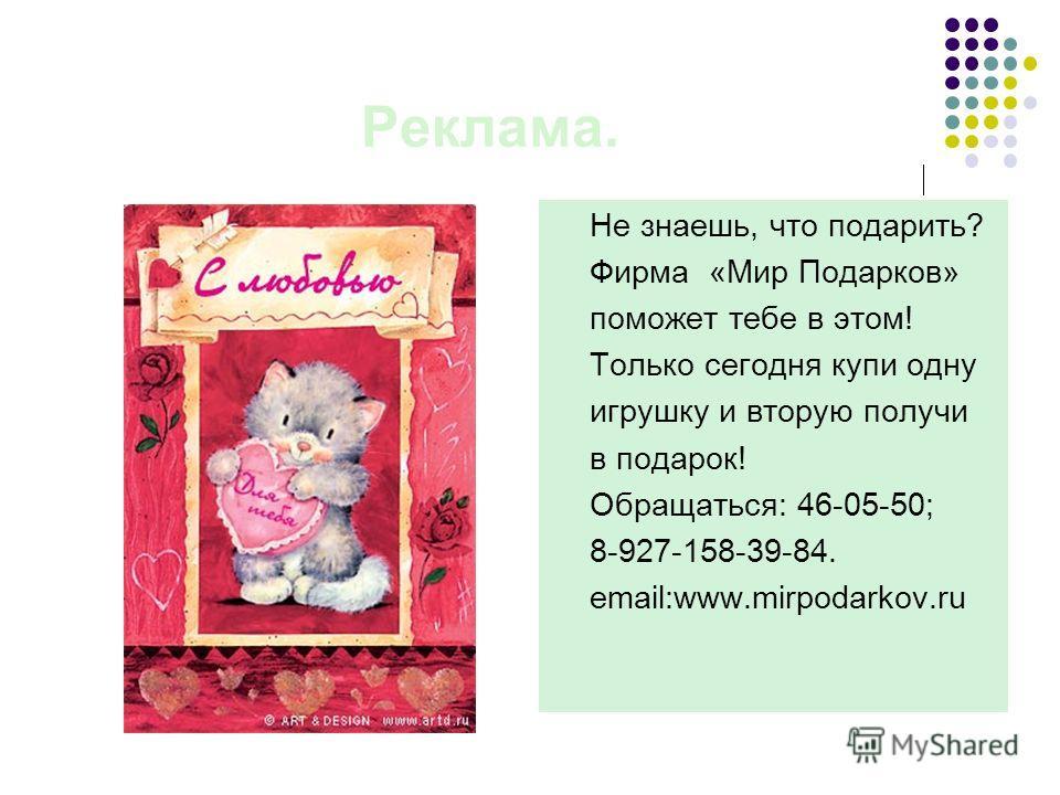 Реклама. Не знаешь, что подарить? Фирма «Мир Подарков» поможет тебе в этом! Только сегодня купи одну игрушку и вторую получи в подарок! Обращаться: 46-05-50; 8-927-158-39-84. email:www.mirpodarkov.ru