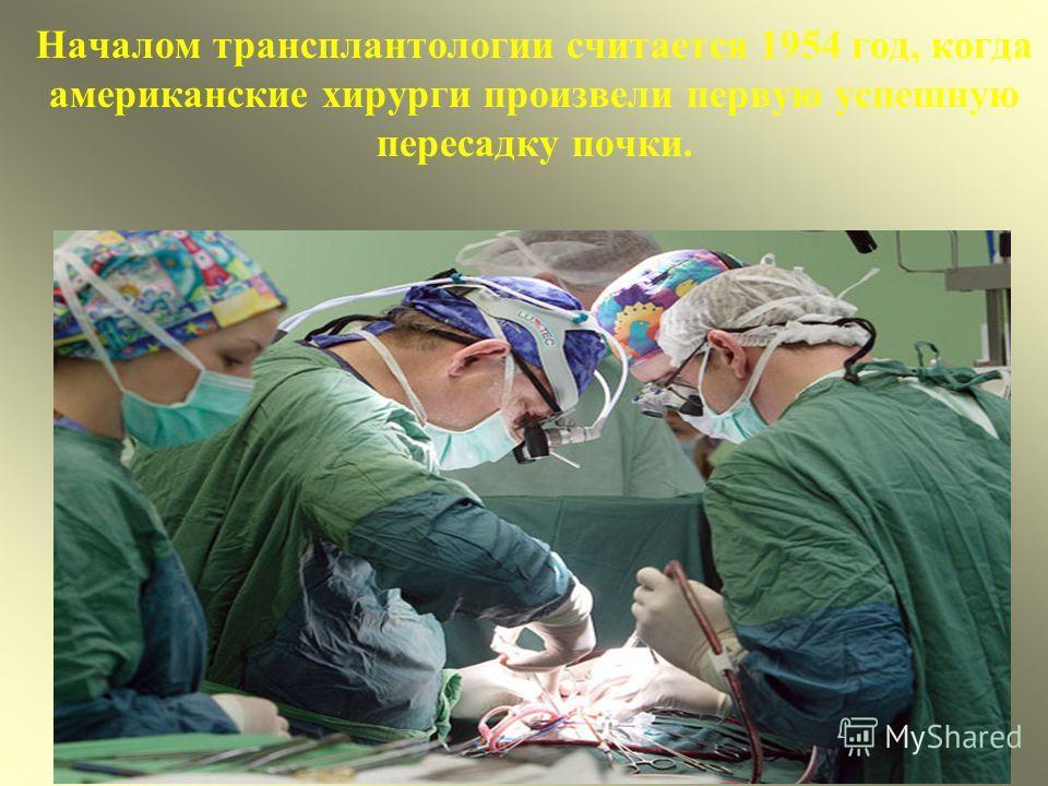 Началом трансплантологии считается 1954 год, когда американские хирурги произвели первую успешную пересадку почки.