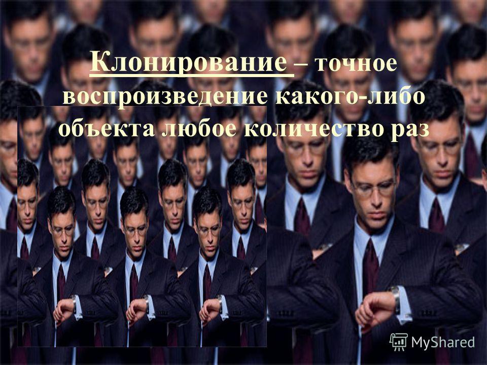Клонирование – точное воспроизведение какого-либо объекта любое количество раз