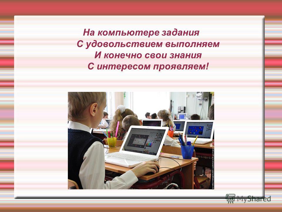 На компьютере задания С удовольствием выполняем И конечно свои знания С интересом проявляем!