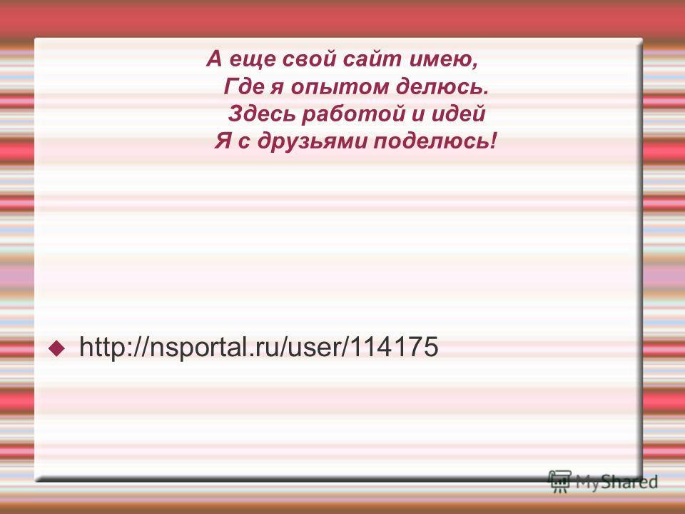 А еще свой сайт имею, Где я опытом делюсь. Здесь работой и идей Я с друзьями поделюсь! http://nsportal.ru/user/114175