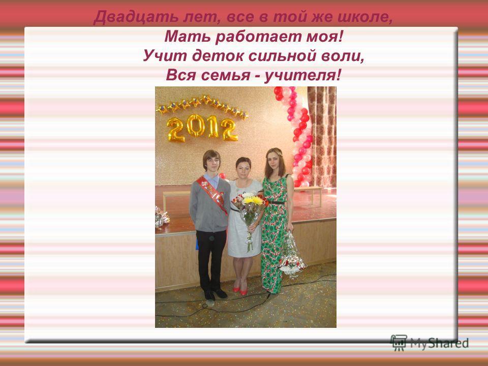 Двадцать лет, все в той же школе, Мать работает моя! Учит деток сильной воли, Вся семья - учителя!