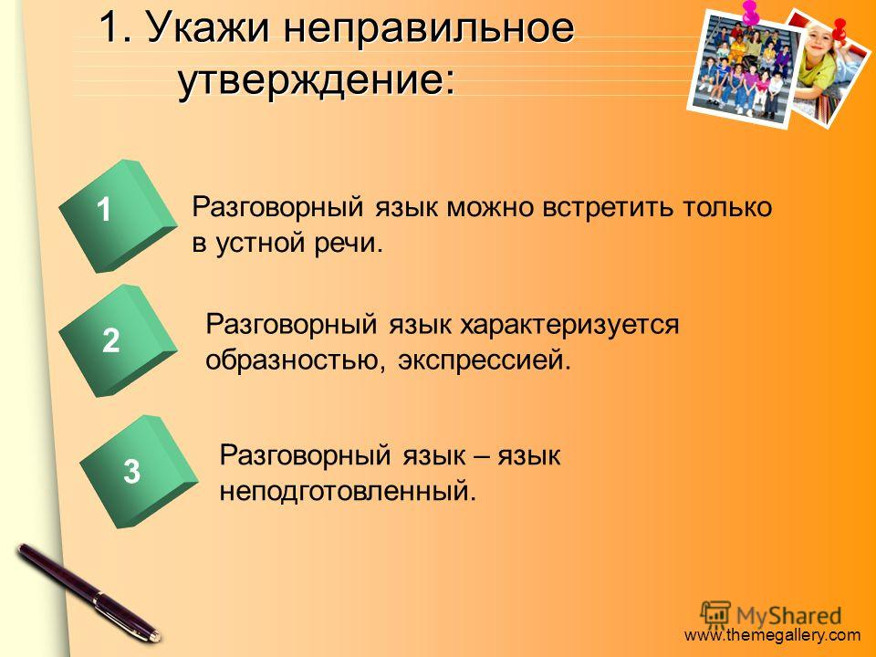 www.themegallery.com 1. Укажи неправильное утверждение: Разговорный язык можно встретить только в устной речи. 1 2 Разговорный язык характеризуется образностью, экспрессией. Разговорный язык – язык неподготовленный. 2 3