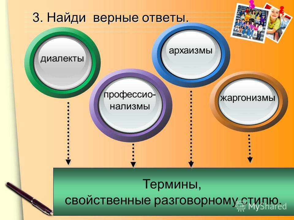www.themegallery.com Термины, свойственные разговорному стилю. профессио- нализмы архаизмы жаргонизмы диалекты 3. Найди верные ответы.