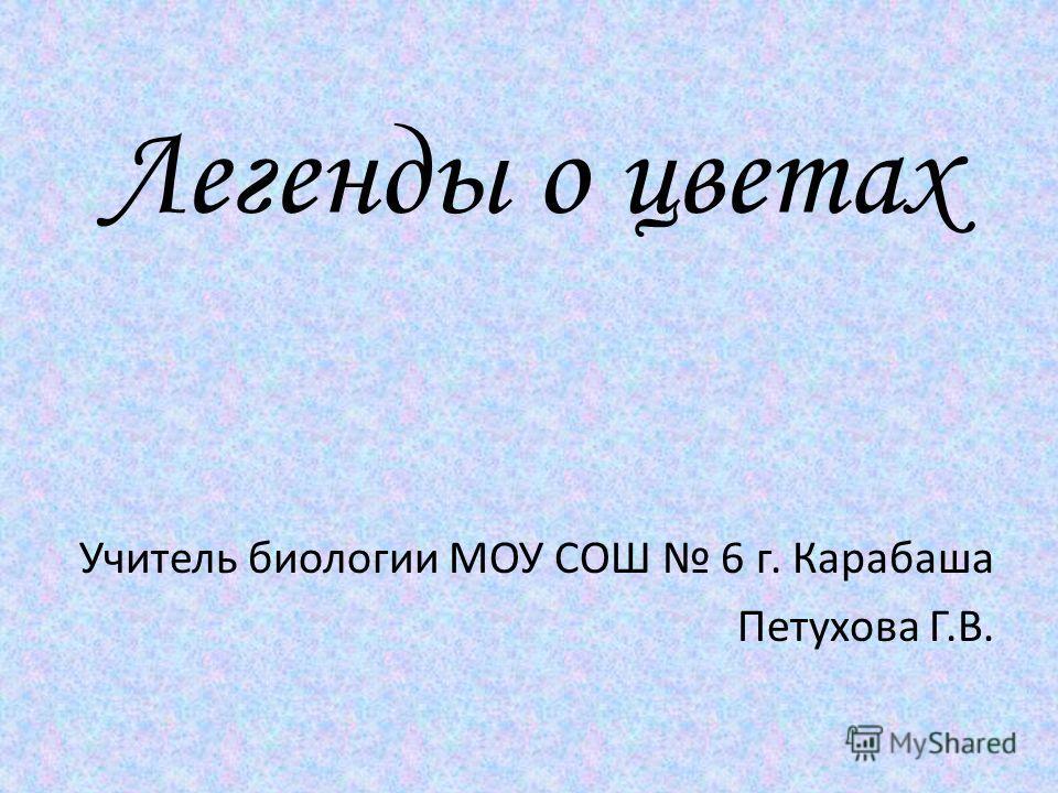 Легенды о цветах Учитель биологии МОУ СОШ 6 г. Карабаша Петухова Г.В.