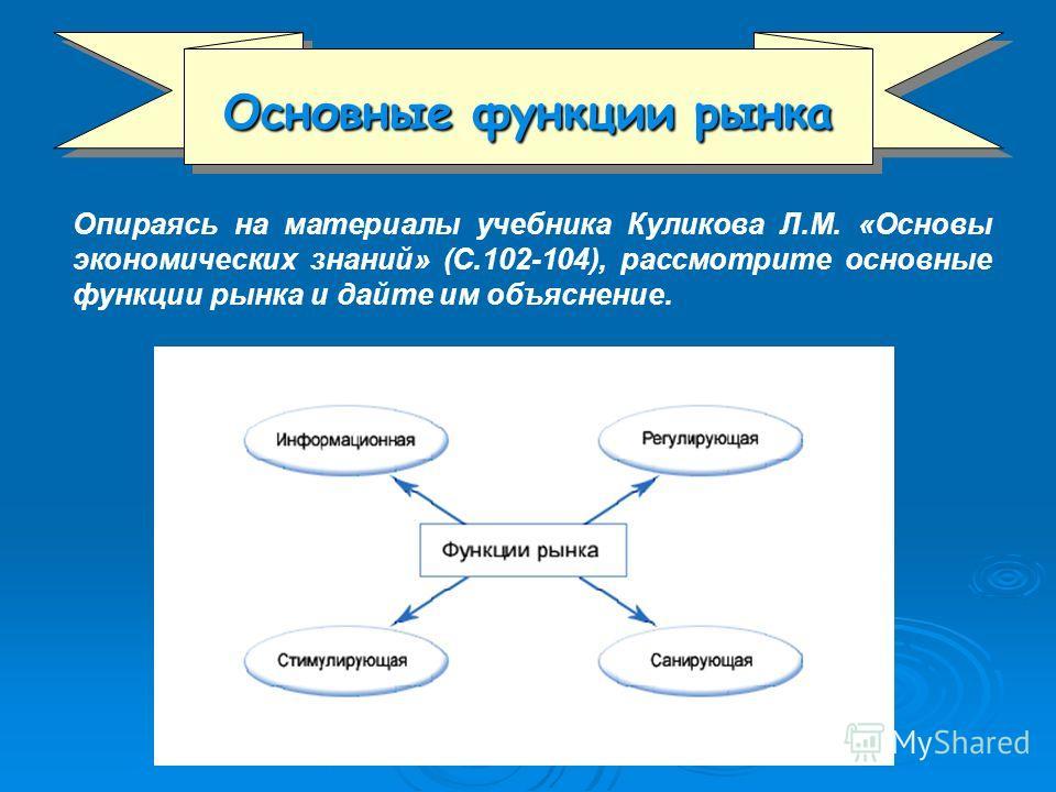 Основные функции рынка Опираясь на материалы учебника Куликова Л.М. «Основы экономических знаний» (С.102-104), рассмотрите основные функции рынка и дайте им объяснение.