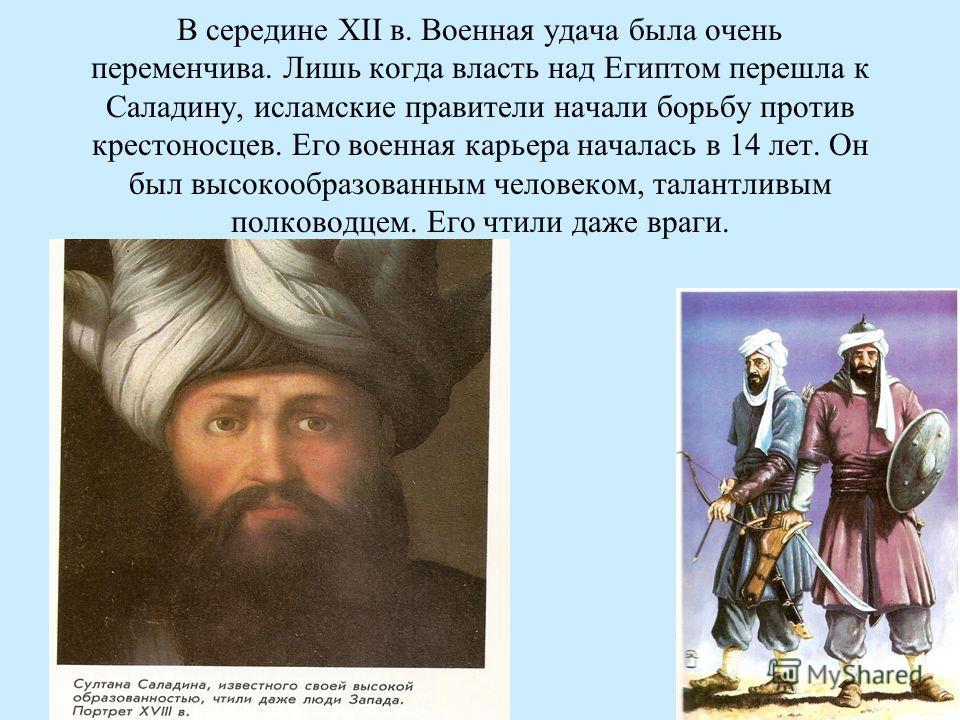 В середине XII в. Военная удача была очень переменчива. Лишь когда власть над Египтом перешла к Саладину, исламские правители начали борьбу против крестоносцев. Его военная карьера началась в 14 лет. Он был высокообразованным человеком, талантливым п