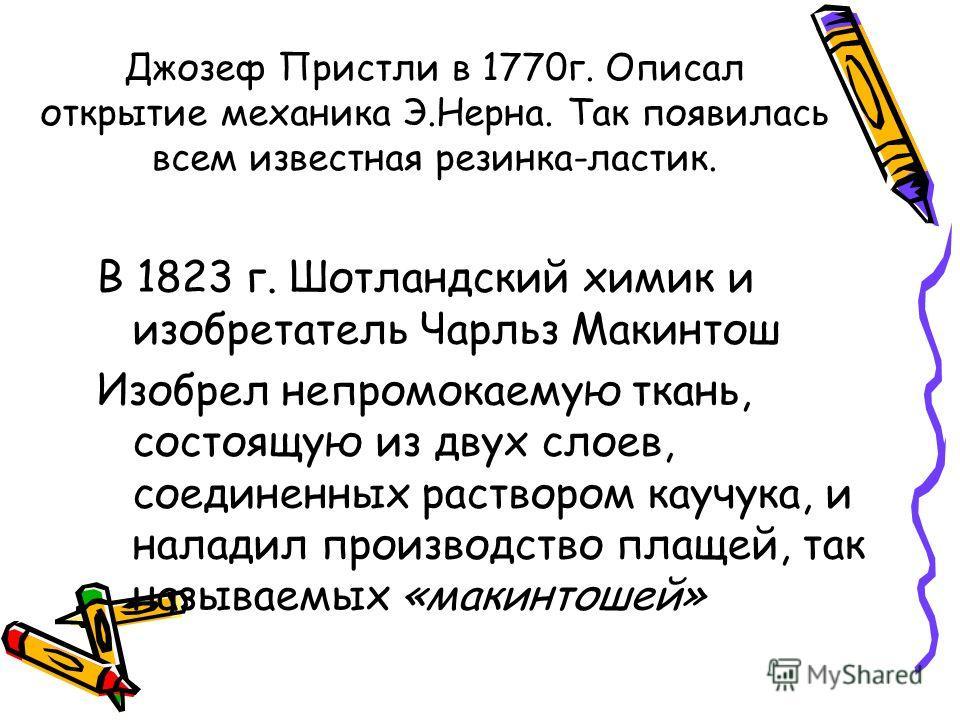 Джозеф Пристли в 1770г. Описал открытие механика Э.Нерна. Так появилась всем известная резинка-ластик. В 1823 г. Шотландский химик и изобретатель Чарльз Макинтош Изобрел непромокаемую ткань, состоящую из двух слоев, соединенных раствором каучука, и н