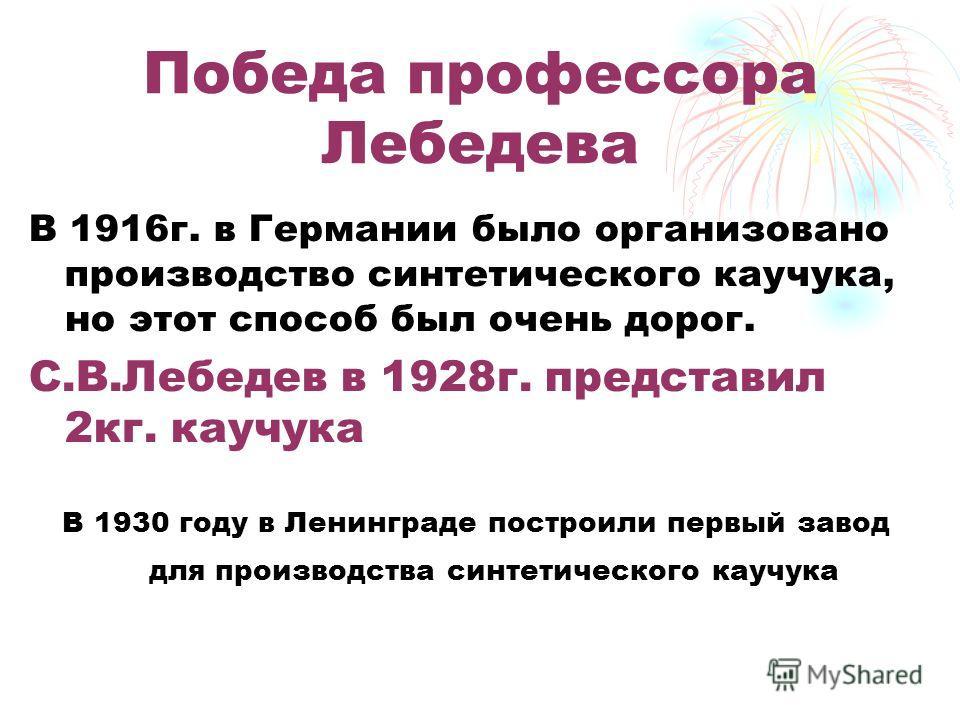 Победа профессора Лебедева В 1916г. в Германии было организовано производство синтетического каучука, но этот способ был очень дорог. С.В.Лебедев в 1928г. представил 2кг. каучука В 1930 году в Ленинграде построили первый завод для производства синтет
