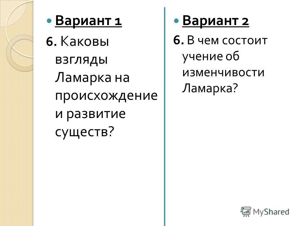 Вариант 2 6. В чем состоит учение об изменчивости Ламарка ? Вариант 1 6. Каковы взгляды Ламарка на происхождение и развитие существ ?