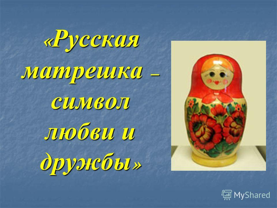 « Русская матрешка – символ любви и дружбы »