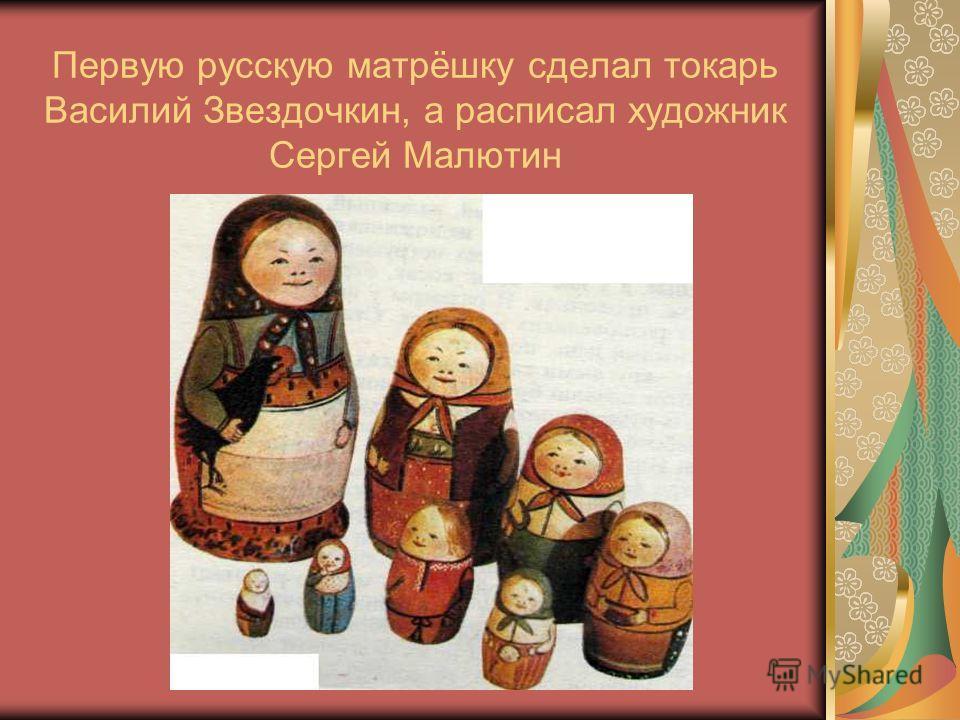 Первую русскую матрёшку сделал токарь Василий Звездочкин, а расписал художник Сергей Малютин