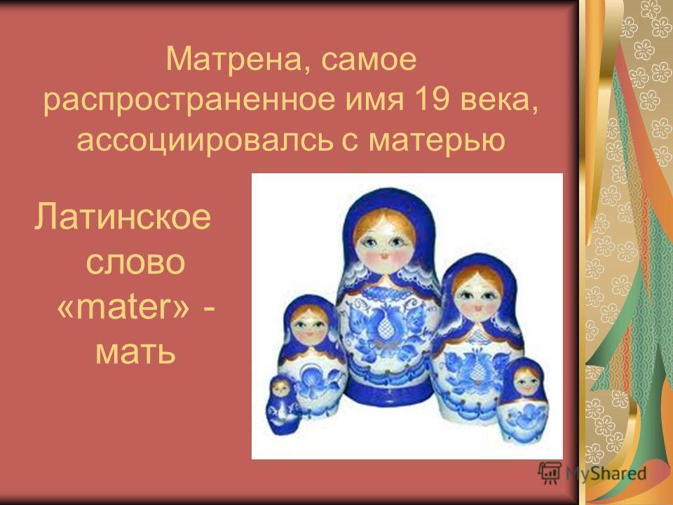 Матрена, самое распространенное имя 19 века, ассоциировалсь с матерью Латинское слово «mater» - мать