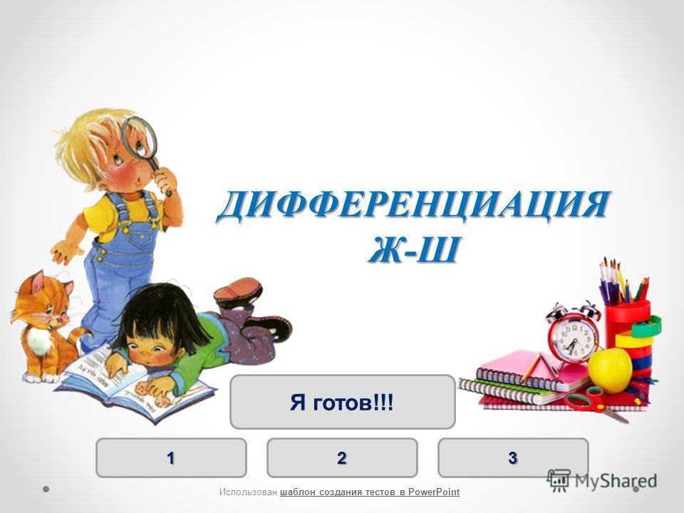 1111 2222 3333 Я готов!!! Использован шаблон создания тестов в PowerPointшаблон создания тестов в PowerPoint ДИФФЕРЕНЦИАЦИЯ Ж-Ш