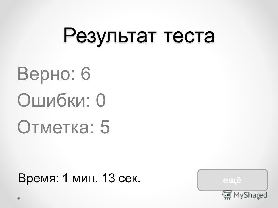 Результат теста Верно: 6 Ошибки: 0 Отметка: 5 Время: 1 мин. 13 сек. ещё
