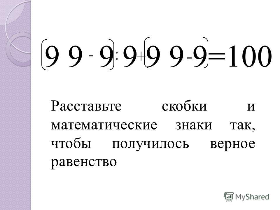 9 9 9 9 9 9 9=100 Расставьте скобки и математические знаки так, чтобы получилось верное равенство - - : +