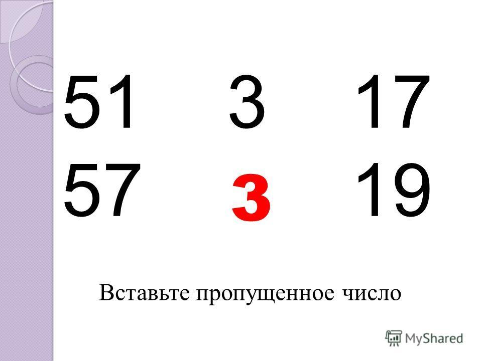 51 317 57 ?19 3 Вставьте пропущенное число
