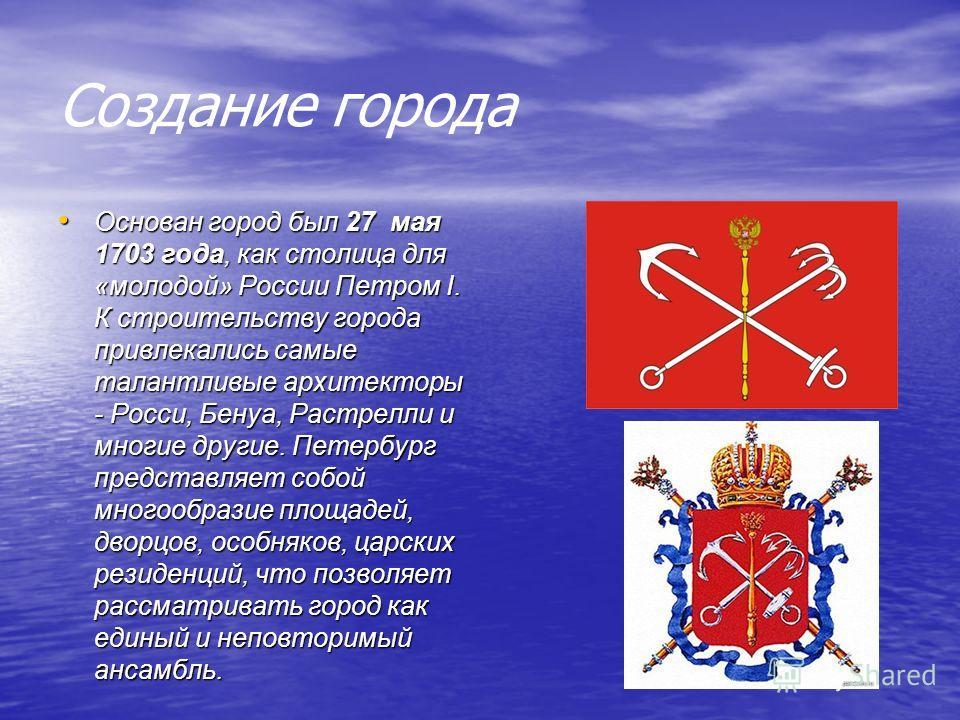 Создание города Основан город был 27 мая 1703 года, как столица для «молодой» России Петром I. К строительству города привлекались самые талантливые архитекторы - Росси, Бенуа, Растрелли и многие другие. Петербург представляет собой многообразие площ