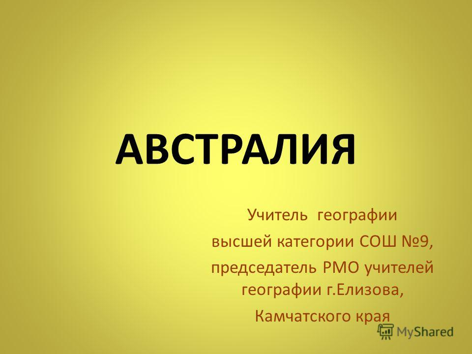 АВСТРАЛИЯ Учитель географии высшей категории СОШ 9, председатель РМО учителей географии г.Елизова, Камчатского края