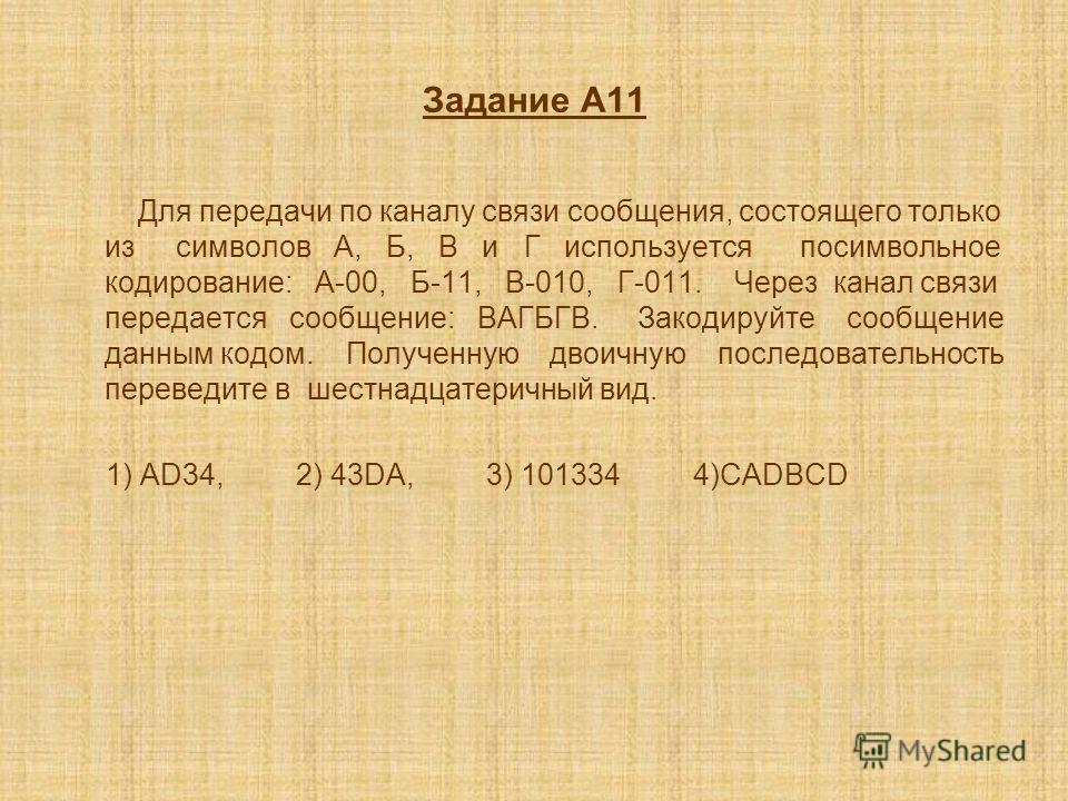Задание A11 Для передачи по каналу связи сообщения, состоящего только из символов А, Б, В и Г используется посимвольное кодирование: А-00, Б-11, В-010, Г-011. Через канал связи передается сообщение: ВАГБГВ. Закодируйте сообщение данным кодом. Получен