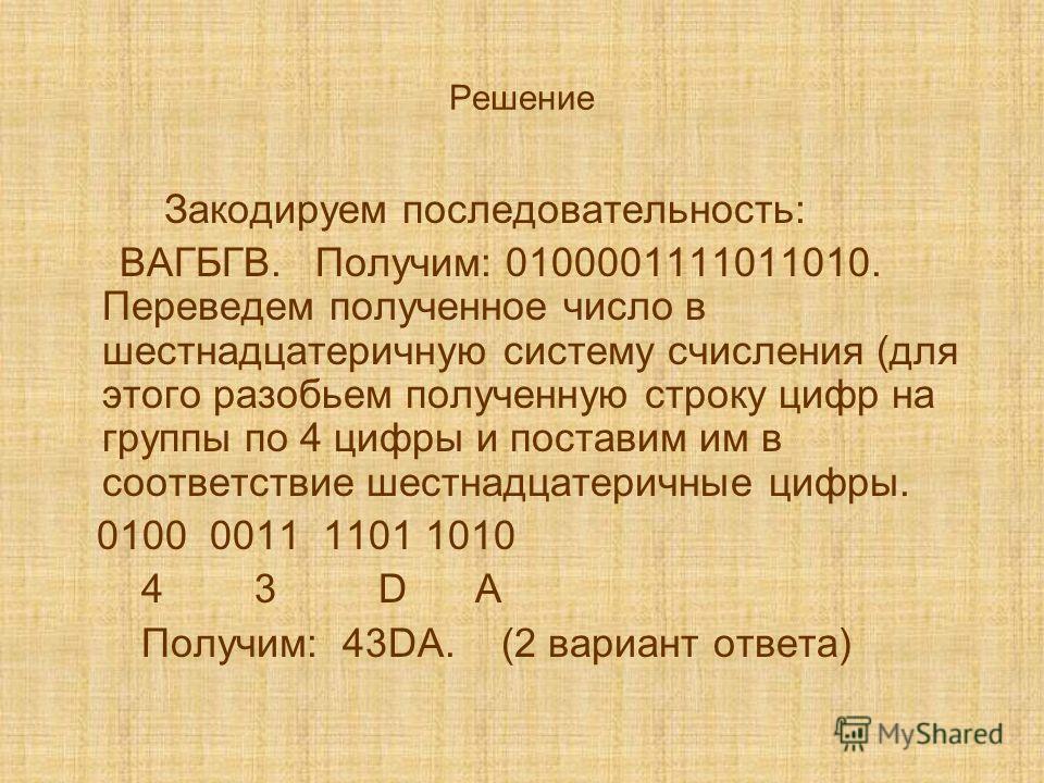 Решение Закодируем последовательность: ВАГБГВ. Получим: 0100001111011010. Переведем полученное число в шестнадцатеричную систему счисления (для этого разобьем полученную строку цифр на группы по 4 цифры и поставим им в соответствие шестнадцатеричные