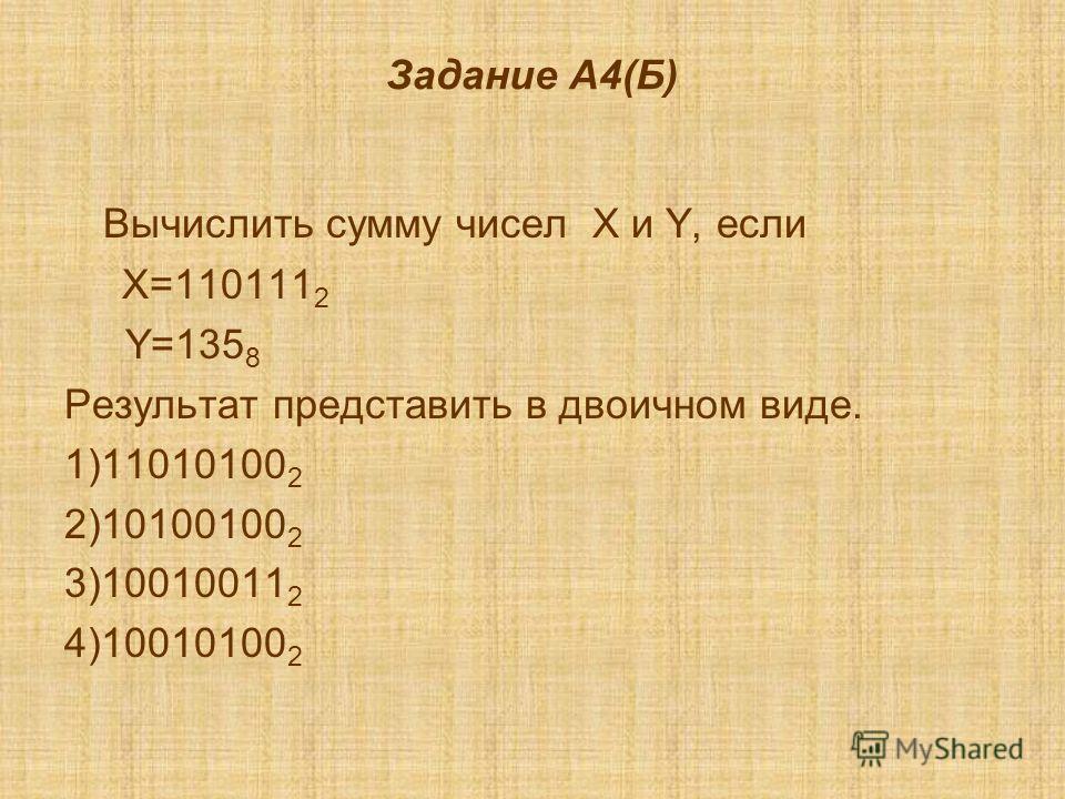 Задание А4(Б) Вычислить сумму чисел X и Y, если X=110111 2 Y=135 8 Результат представить в двоичном виде. 1)11010100 2 2)10100100 2 3)10010011 2 4)10010100 2