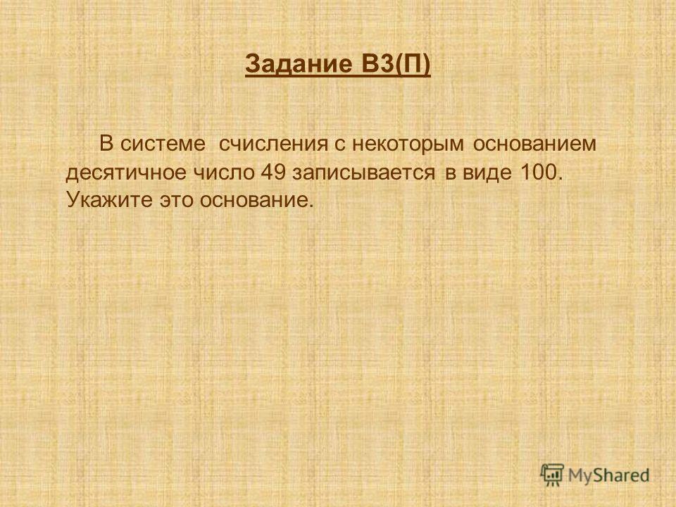Задание В3(П) В системе счисления с некоторым основанием десятичное число 49 записывается в виде 100. Укажите это основание.