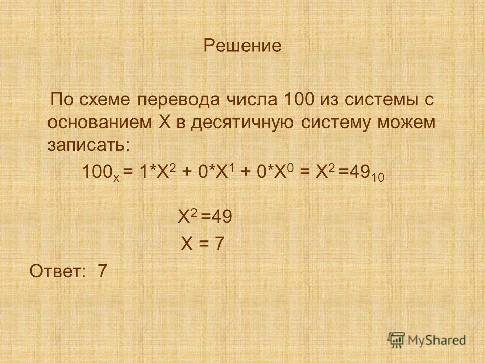 Решение По схеме перевода числа 100 из системы с основанием Х в десятичную систему можем записать: 100 x = 1*Х 2 + 0*Х 1 + 0*Х 0 = Х 2 =49 10 Х 2 =49 Х = 7 Ответ: 7