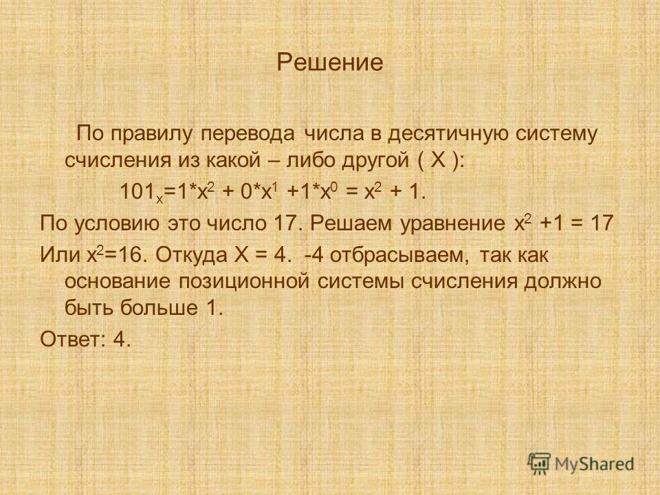 Решение По правилу перевода числа в десятичную систему счисления из какой – либо другой ( Х ): 101 х =1*х 2 + 0*х 1 +1*х 0 = х 2 + 1. По условию это число 17. Решаем уравнение х 2 +1 = 17 Или х 2 =16. Откуда Х = 4. -4 отбрасываем, так как основание п