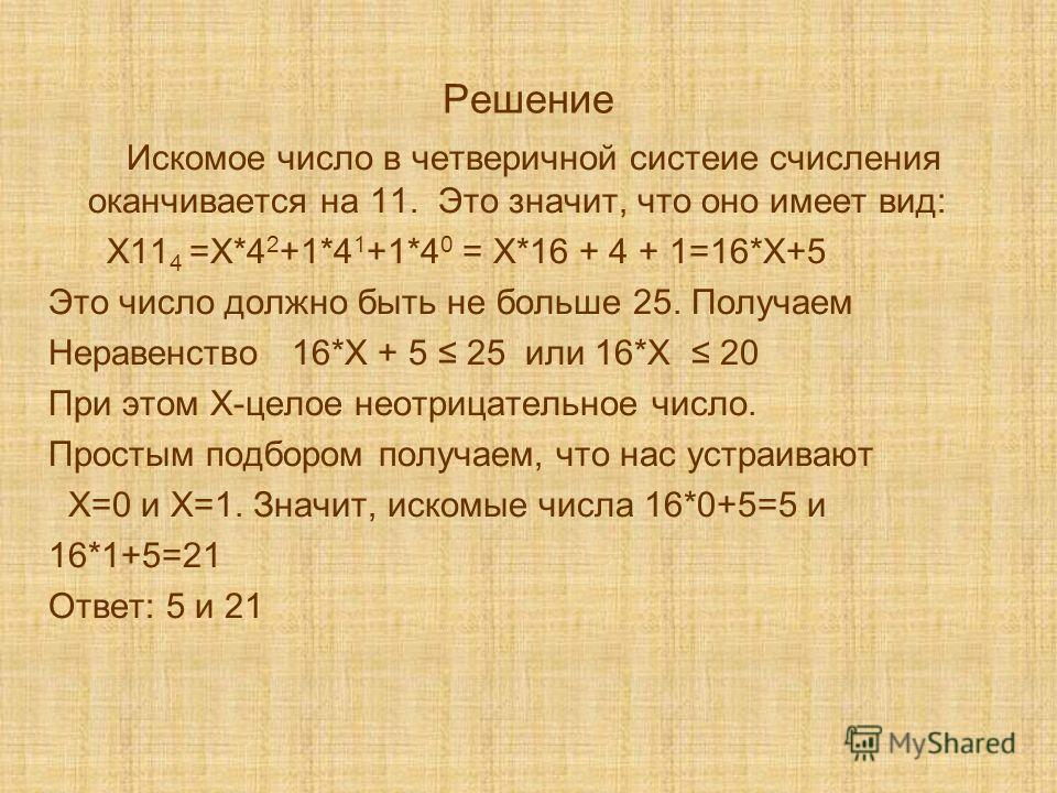Решение Искомое число в четверичной систеие счисления оканчивается на 11. Это значит, что оно имеет вид: Х11 4 =Х*4 2 +1*4 1 +1*4 0 = Х*16 + 4 + 1=16*Х+5 Это число должно быть не больше 25. Получаем Неравенство 16*Х + 5 25 или 16*Х 20 При этом Х-цело