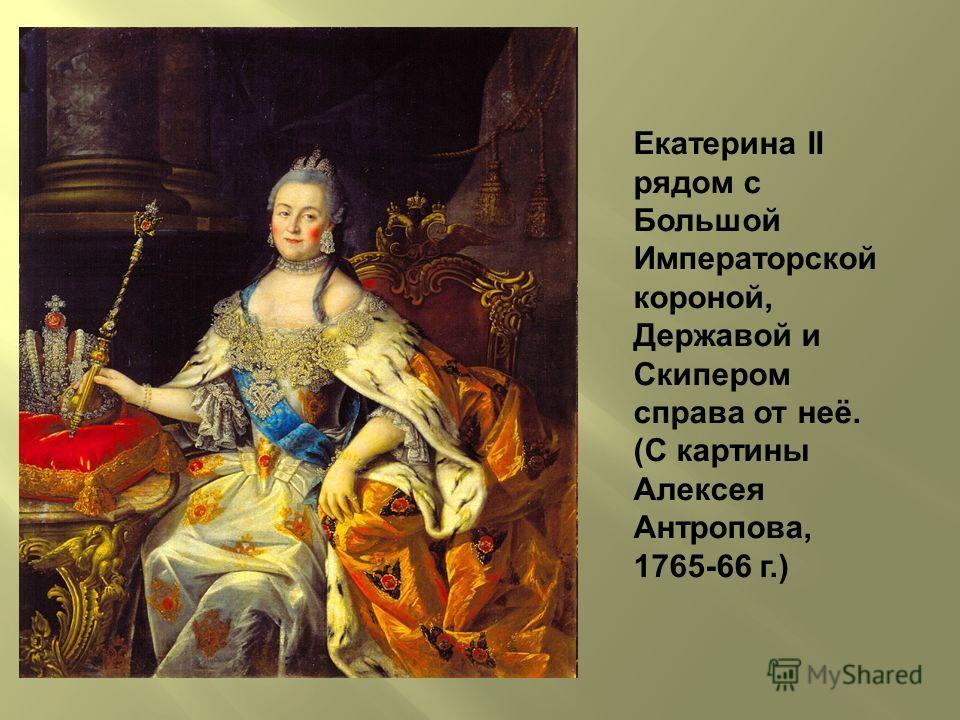 Екатерина II рядом с Большой Императорской короной, Державой и Скипером справа от неё. (С картины Алексея Антропова, 1765-66 г.)