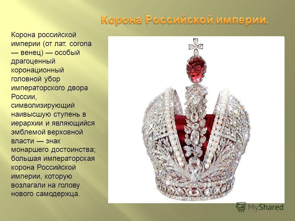 Корона российской империи (от лат. corona венец) особый драгоценный коронационный головной убор императорского двора России, символизирующий наивысшую ступень в иерархии и являющийся эмблемой верховной власти знак монаршего достоинства; большая импер