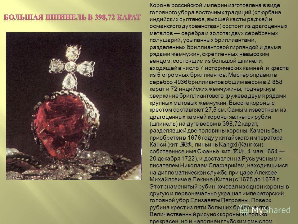 Корона российской империи изготовлена в виде головного убора восточных традиций («тюрбана индийских султанов, высшей касты раджей и османского духовенства») состоит из драгоценных металов серебра и золота: двух серебряных полушарий, усыпанных бриллиа