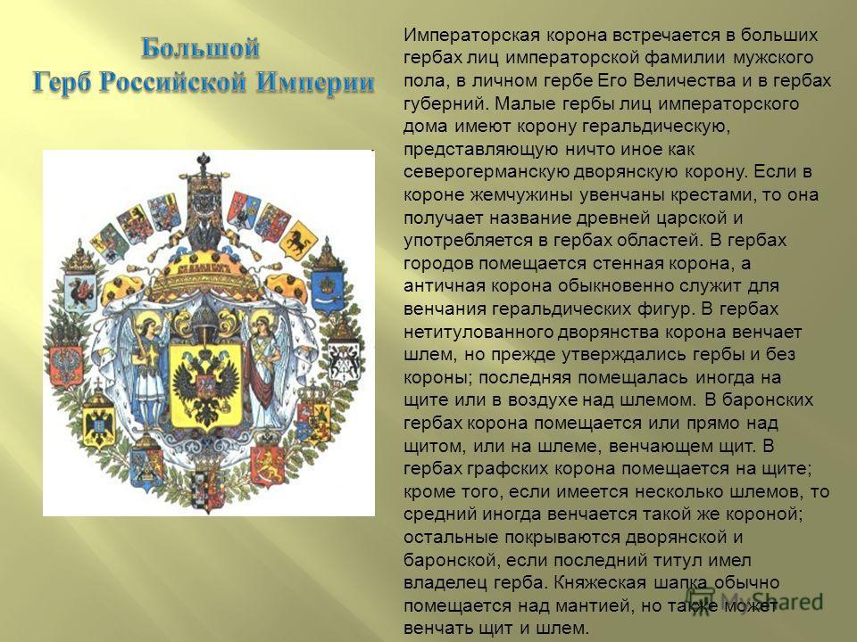 Императорская корона встречается в больших гербах лиц императорской фамилии мужского пола, в личном гербе Его Величества и в гербах губерний. Малые гербы лиц императорского дома имеют корону геральдическую, представляющую ничто иное как северогерманс