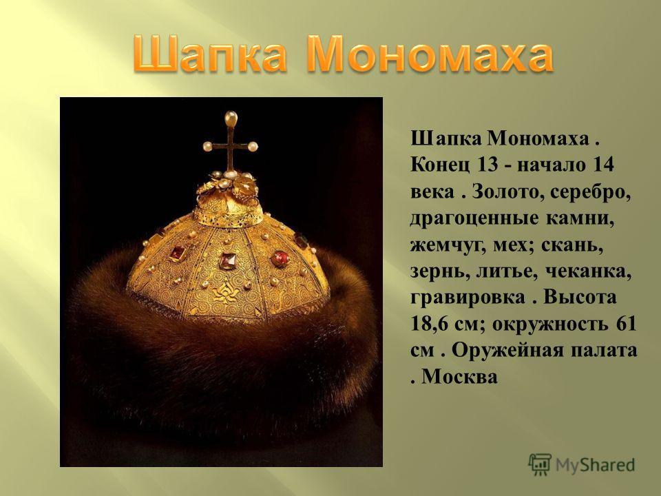 Шапка Мономаха. Конец 13 - начало 14 века. Золото, серебро, драгоценные камни, жемчуг, мех; скань, зернь, литье, чеканка, гравировка. Высота 18,6 см; окружность 61 см. Оружейная палата. Москва