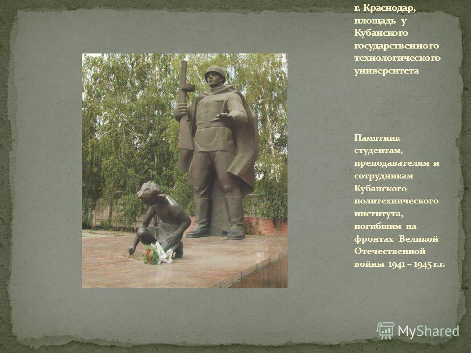 Памятник студентам, преподавателям и сотрудникам Кубанского политехнического института, погибшим на фронтах Великой Отечественной войны 1941 – 1945 г.г.