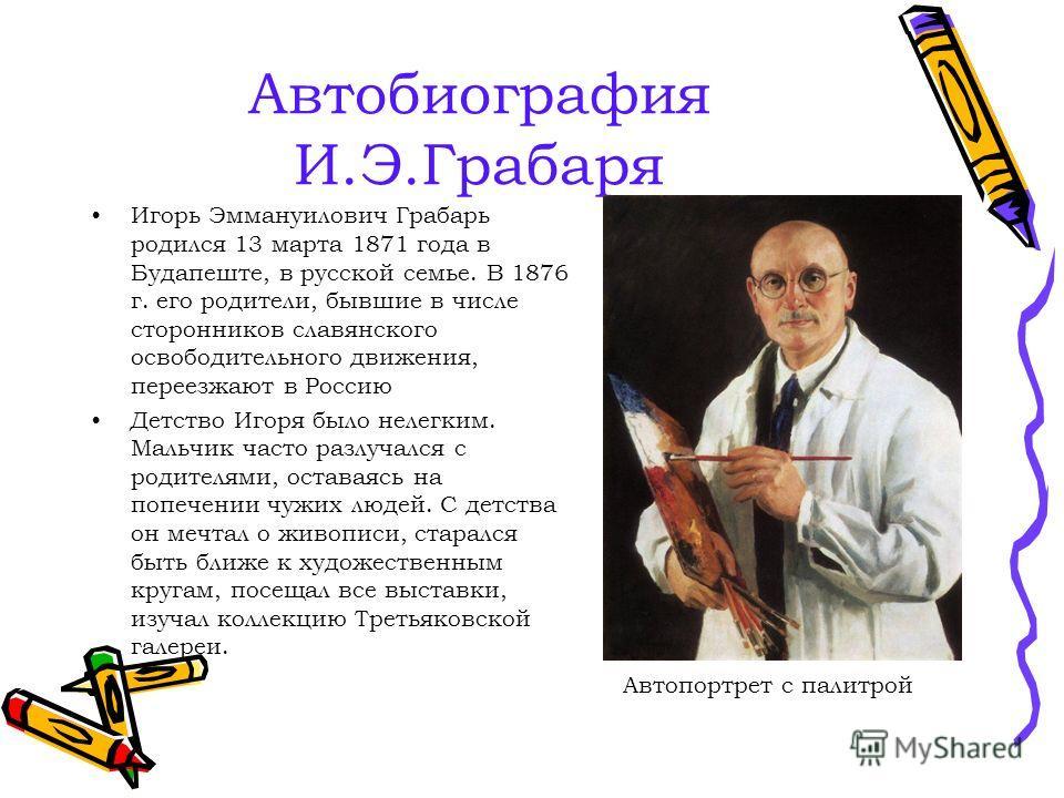 Автобиография И.Э.Грабаря Игорь Эммануилович Грабарь родился 13 марта 1871 года в Будапеште, в русской семье. В 1876 г. его родители, бывшие в числе сторонников славянского освободительного движения, переезжают в Россию Детство Игоря было нелегким. М