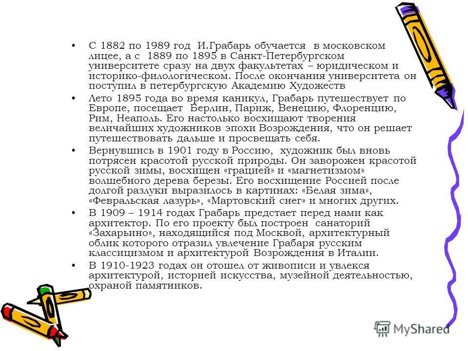 С 1882 по 1989 год И.Грабарь обучается в московском лицее, а с 1889 по 1895 в Санкт-Петербургском университете сразу на двух факультетах – юридическом и историко-филологическом. После окончания университета он поступил в петербургскую Академию Художе