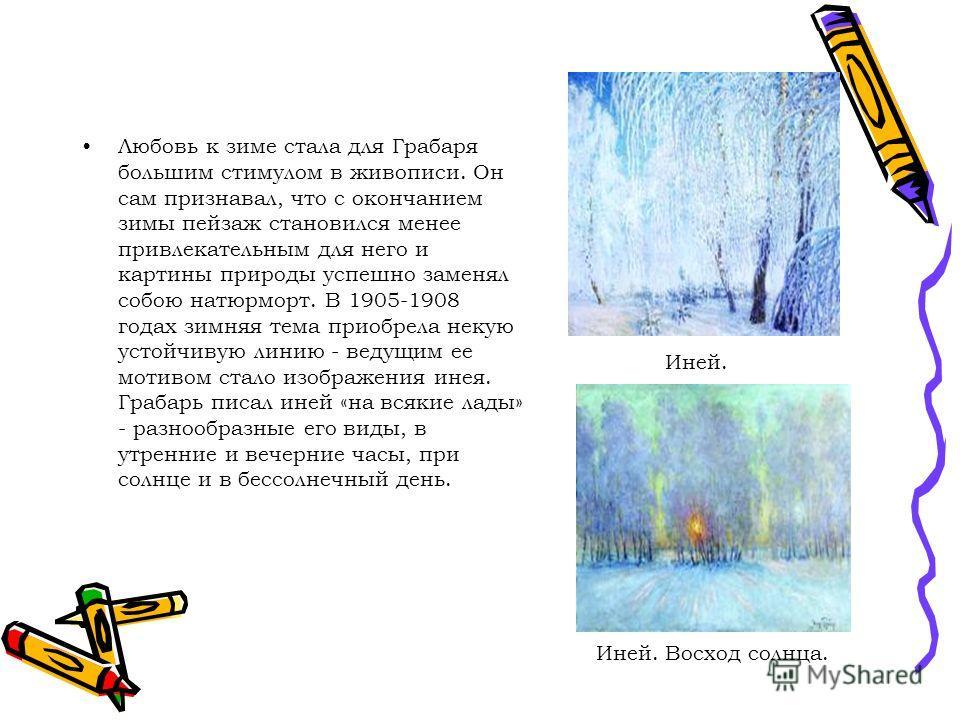 Любовь к зиме стала для Грабаря большим стимулом в живописи. Он сам признавал, что с окончанием зимы пейзаж становился менее привлекательным для него и картины природы успешно заменял собою натюрморт. В 1905-1908 годах зимняя тема приобрела некую уст
