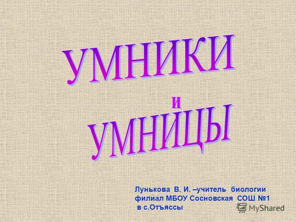 Лунькова В. И. –учитель биологии филиал МБОУ Сосновская СОШ 1 в с.Отъяссы